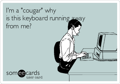 """I'm a """"cougar"""" why is this keyboard running away from me?"""