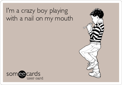 I'm a crazy boy playing with a nail on my mouth