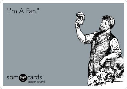 """""""I'm A Fan."""""""