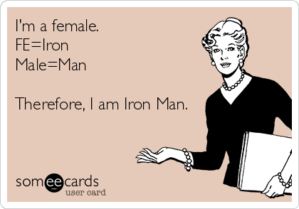 I'm a female. FE=Iron Male=Man  Therefore, I am Iron Man.