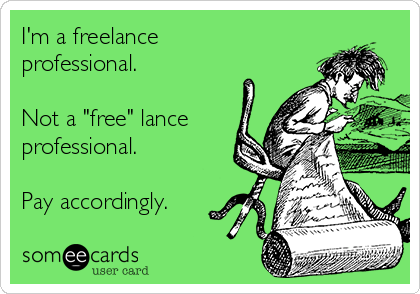 "I'm a freelance professional.  Not a ""free"" lance professional.  Pay accordingly."