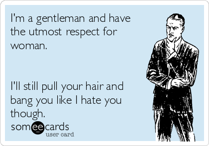 I'm a gentleman and have the utmost respect for woman.   I'll still pull your hair and bang you like I hate you though.
