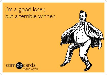I'm a good loser,  but a terrible winner.
