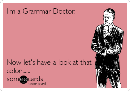 I'm a Grammar Doctor.      Now let's have a look at that colon......