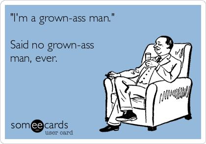 I ma grown ass man