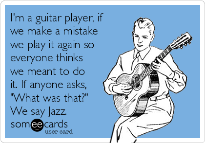 "I'm a guitar player, if we make a mistake we play it again so everyone thinks we meant to do it. If anyone asks, ""What was that?"" We say Jazz."