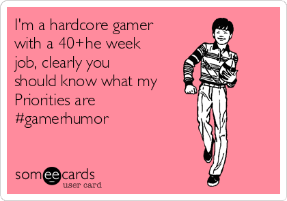 I'm a hardcore gamer with a 40+he week job, clearly you should know what my Priorities are #gamerhumor