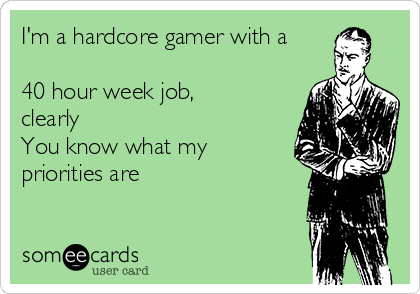 I'm a hardcore gamer with a  40 hour week job, clearly You know what my priorities are