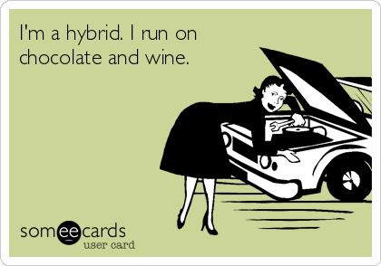 I'm a hybrid. I run on  chocolate and wine.