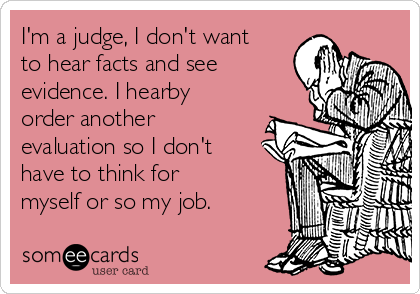 I'm a judge, I don't want to hear facts and see evidence. I hearby order another evaluation so I don't have to think for myself or so my job.