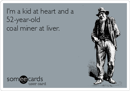 I'm a kid at heart and a 52-year-old coal miner at liver.