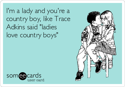 "I'm a lady and you're a country boy, like Trace Adkins said ""ladies love country boys"""