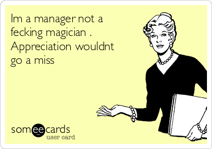 Im a manager not a fecking magician . Appreciation wouldnt go a miss