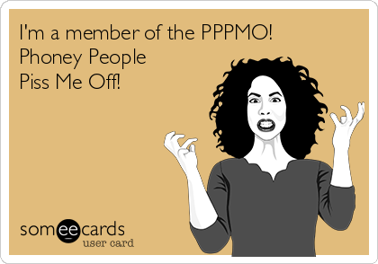I'm a member of the PPPMO! Phoney People Piss Me Off!
