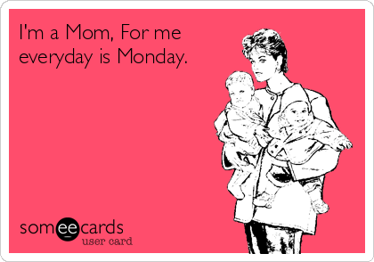 I'm a Mom, For me  everyday is Monday.