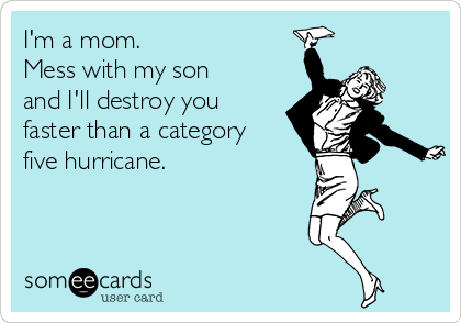 I'm a mom.  Mess with my son and I'll destroy you faster than a category five hurricane.
