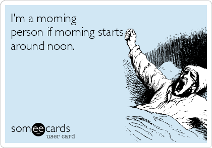 I'm a morning person if morning starts around noon.