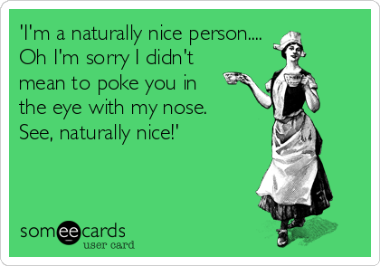 'I'm a naturally nice person....  Oh I'm sorry I didn't mean to poke you in  the eye with my nose. See, naturally nice!'