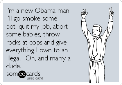I'm a new Obama man! I'll go smoke some pot, quit my job, abort some babies, throw rocks at cops and give  everything I own to an illegal.  Oh, and marry a dude.