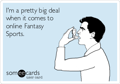 I'm a pretty big deal when it comes to online Fantasy Sports.