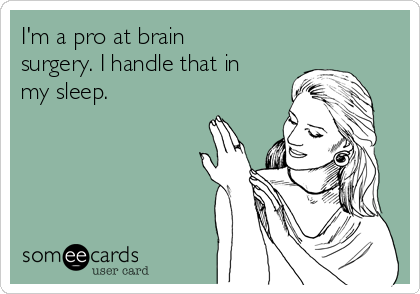 I'm a pro at brain surgery. I handle that in my sleep.