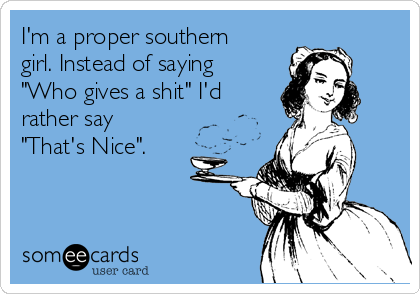 """I'm a proper southern girl. Instead of saying """"Who gives a shit"""" I'd rather say """"That's Nice""""."""