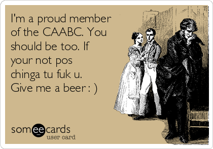 I'm a proud member of the CAABC. You should be too. If your not pos chinga tu fuk u. Give me a beer : )