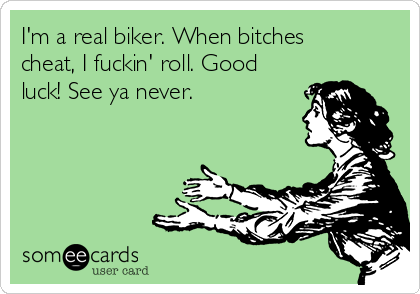 I'm a real biker. When bitches cheat, I fuckin' roll. Good luck! See ya never.