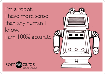 I'm a robot.  I have more sense than any human I know.  I am 100% accurate.