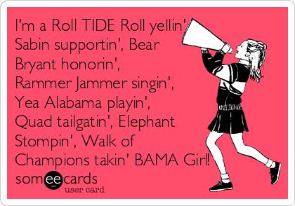 I'm a Roll TIDE Roll yellin', Sabin supportin', Bear Bryant honorin', Rammer Jammer singin', Yea Alabama playin', Quad tailgatin', Elephant Stompin', Walk of Champions takin' BAMA Girl!