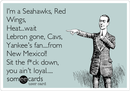 I'm a Seahawks, Red Wings, Heat...wait Lebron gone, Cavs,  Yankee's fan....from  New Mexico!! Sit the f*ck down, you ain't loyal.....