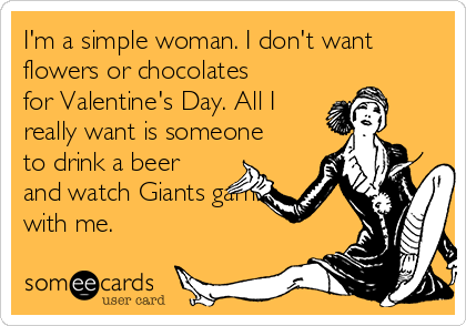 I'm a simple woman. I don't want flowers or chocolates for Valentine's Day. All I really want is someone to drink a beer and watch Giants games with me.