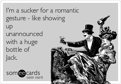 I'm a sucker for a romantic gesture - like showing up unannounced with a huge bottle of Jack.