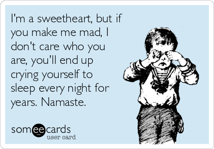 I'm a sweetheart, but if you make me mad, I don't care who you are, you'll end up crying yourself to sleep every night for years. Namaste.