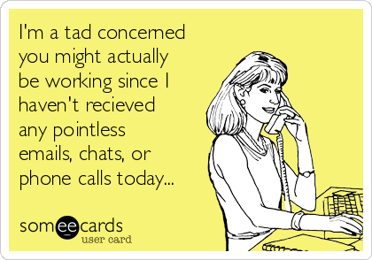 I'm a tad concerned you might actually be working since I haven't recieved any pointless emails, chats, or phone calls today...