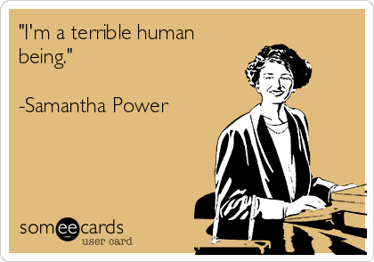 """I'm a terrible human being.""  -Samantha Power"