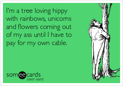I'm a tree loving hippy with rainbows, unicorns and flowers coming out of my ass until I have to pay for my own cable.