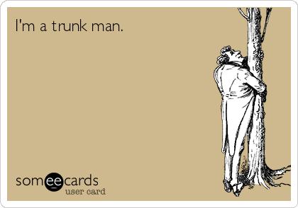 I'm a trunk man.