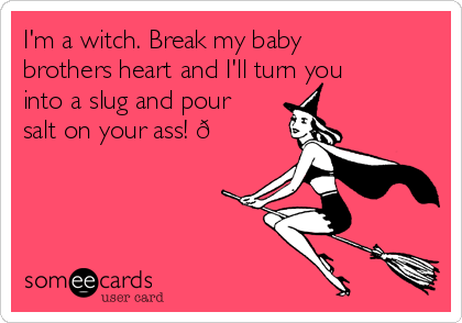 I'm a witch. Break my baby brothers heart and I'll turn you into a slug and pour salt on your ass! ?