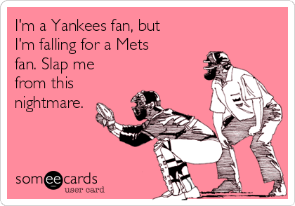 I'm a Yankees fan, but I'm falling for a Mets fan. Slap me from this nightmare.