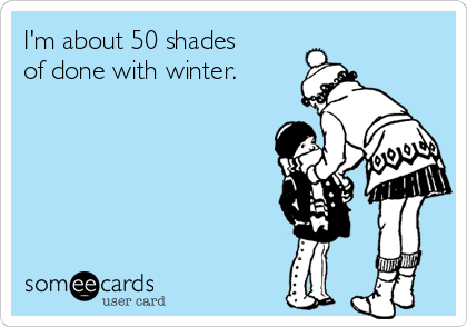 I'm about 50 shades of done with winter.