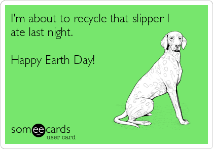 I'm about to recycle that slipper I ate last night.   Happy Earth Day!