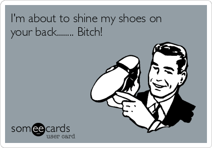 I'm about to shine my shoes on your back........ Bitch!