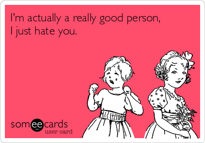 I'm actually a really good person, I just hate you.