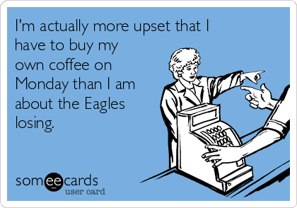 I'm actually more upset that I have to buy my own coffee on Monday than I am about the Eagles losing.