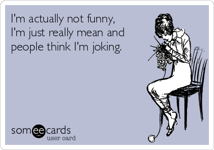 I'm actually not funny, I'm just really mean and people think I'm joking.