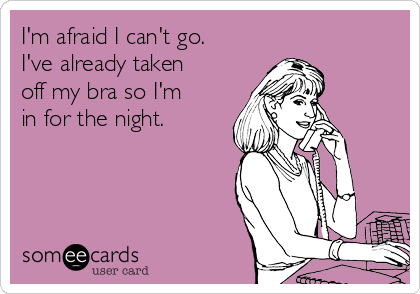 I'm afraid I can't go. I've already taken off my bra so I'm in for the night.