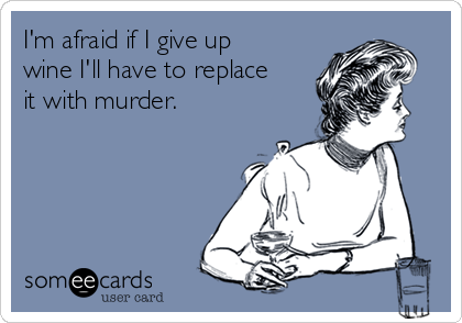 I'm afraid if I give up wine I'll have to replace it with murder.