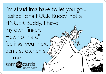 """I'm afraid Ima have to let you go... I asked for a FUCK Buddy, not a FINGER Buddy. I have my own fingers. Hey, no """"hard"""" feelings, your next penis stretcher is on me!"""
