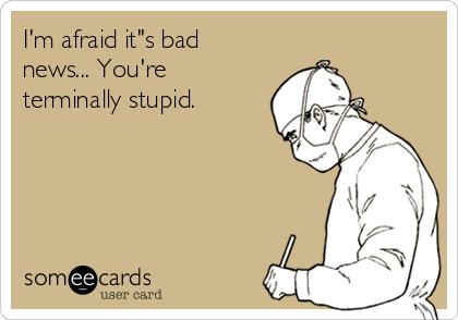 "I'm afraid it""s bad news... You're terminally stupid."